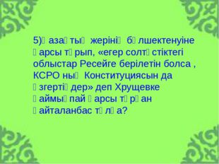 5)Қазақтың жерінің бөлшектенуіне қарсы тұрып, «егер солтүстіктегі облыстар Ре