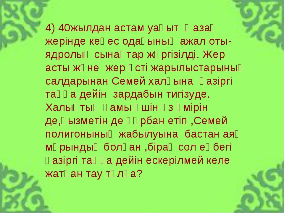 4) 40жылдан астам уақыт Қазақ жерінде кеңес одағының ажал оты-ядролық сынақта...