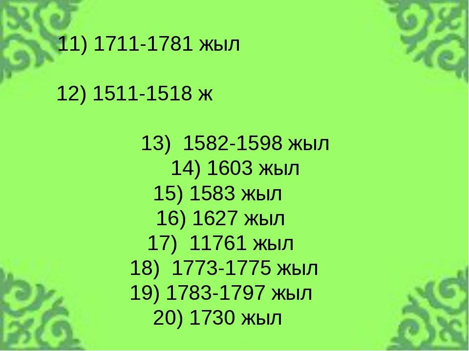 11) 1711-1781 жыл 12) 1511-1518 ж 13) 1582-1598 жыл 14) 1603 жыл 15) 1583 жыл...