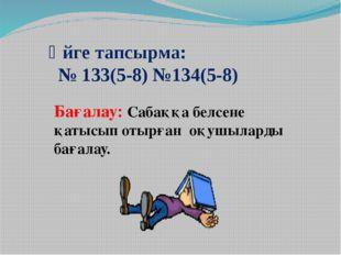 Үйге тапсырма: № 133(5-8) №134(5-8) Бағалау: Сабаққа белсене қатысып отырған