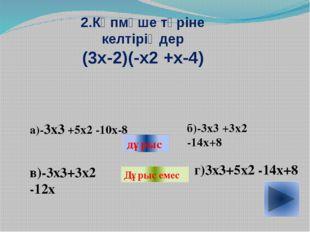 2.Көпмүше түріне келтіріңдер (3х-2)(-х2 +х-4) а)-3х3 +5х2 -10х-8 в)-3х3+3х2