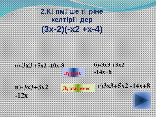 2.Көпмүше түріне келтіріңдер (3х-2)(-х2 +х-4) а)-3х3 +5х2 -10х-8 в)-3х3+3х2...
