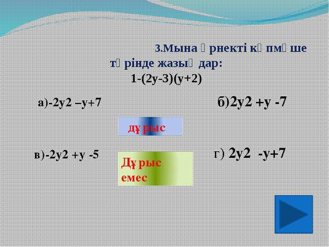 3.Мына өрнекті көпмүше түрінде жазыңдар: 1-(2у-3)(у+2) а)-2у2 –у+7 в)-2у2 +у...