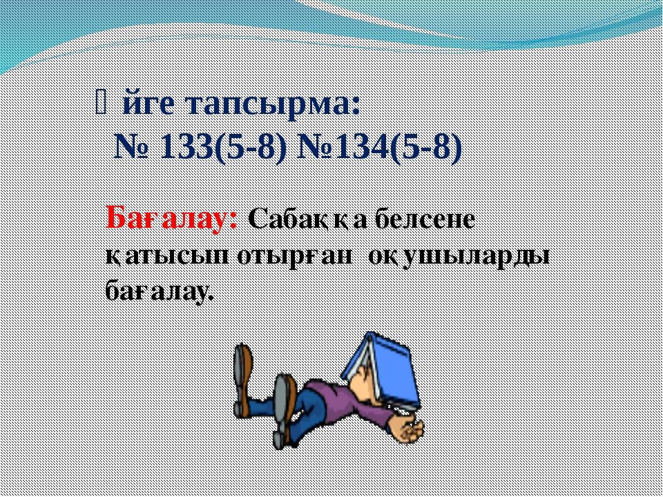 Үйге тапсырма: № 133(5-8) №134(5-8) Бағалау: Сабаққа белсене қатысып отырған...