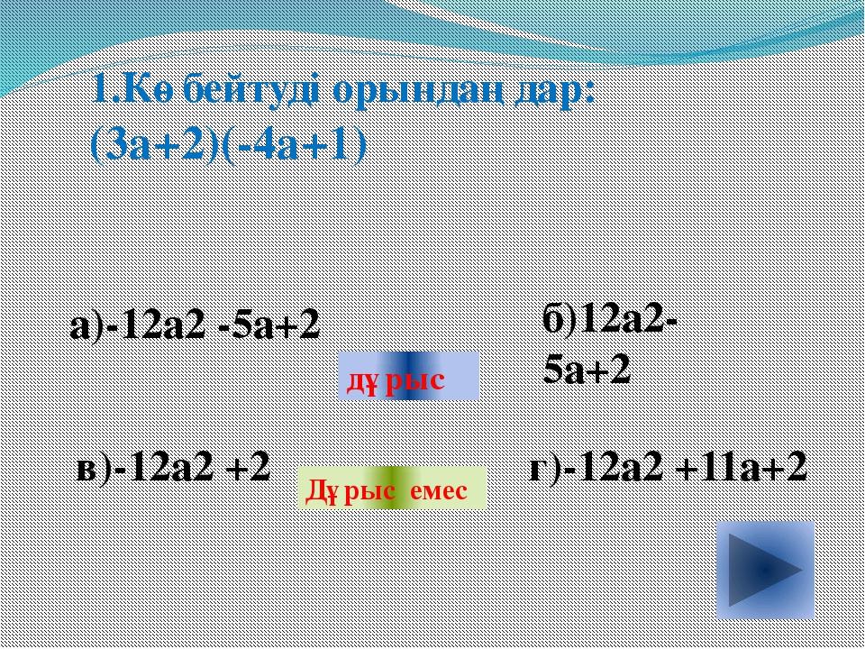 1.Көбейтуді орындаңдар: (3а+2)(-4а+1) а)-12а2 -5а+2 б)12а2-5а+2 в)-12а2 +2 г...