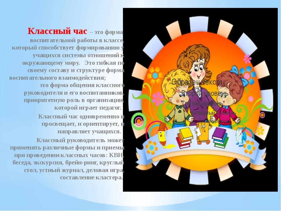 Классный час – это форма воспитательной работы в классе, который способствуе...