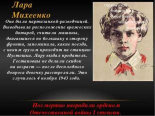 Лара Михеенко Она была партизанкой-разведчицей. Выведывала расположение враже