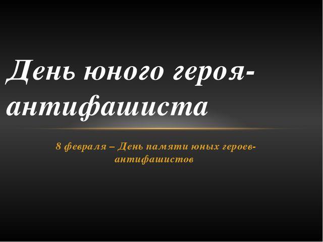 8 февраля – День памяти юных героев-антифашистов День юного героя-антифашиста