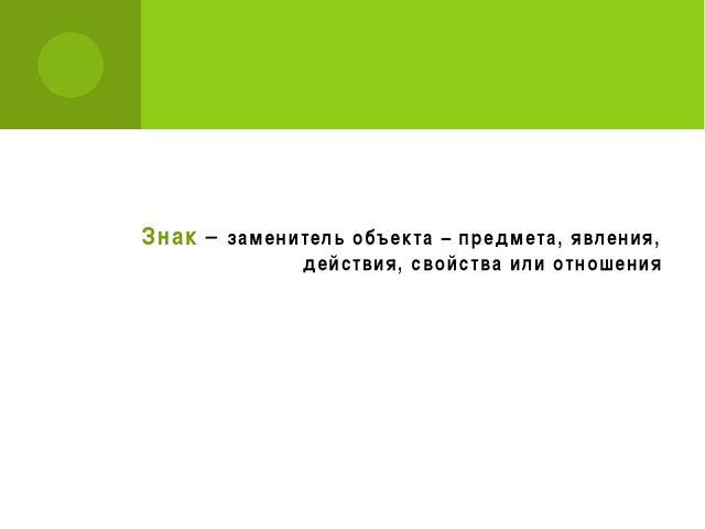 Знак – заменитель объекта – предмета, явления, действия, свойства или отношения