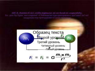 1687 И. Ньютон бүкіләлемдік тартылыс заңын былай тұжырымдады: Екі дене бір-бі