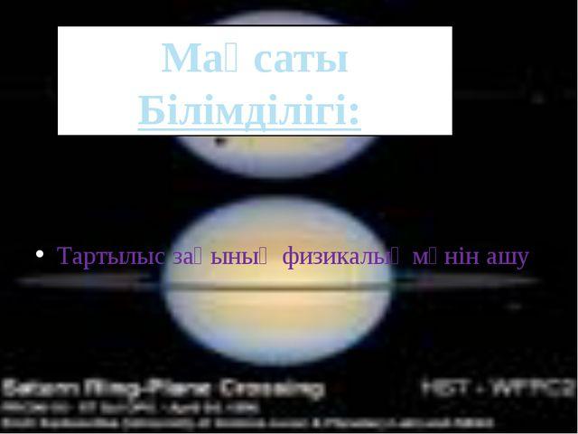 . Тартылыс заңының физикалық мәнін ашу Мақсаты Білімділігі: