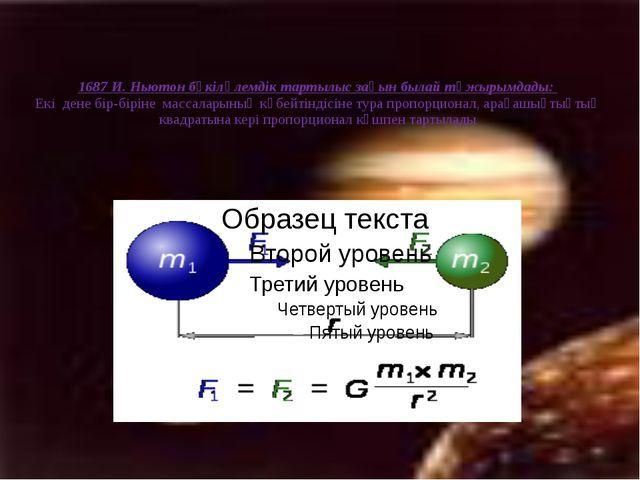1687 И. Ньютон бүкіләлемдік тартылыс заңын былай тұжырымдады: Екі дене бір-бі...