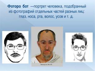 Фоторо́бот —портрет человека, подобранный из фотографий отдельных частей раз