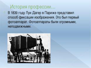 История профессии… В 1839 году Луи Дагер в Париже представил способ фиксации