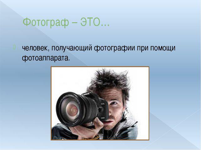 Фотограф – ЭТО… человек, получающий фотографии при помощи фотоаппарата.
