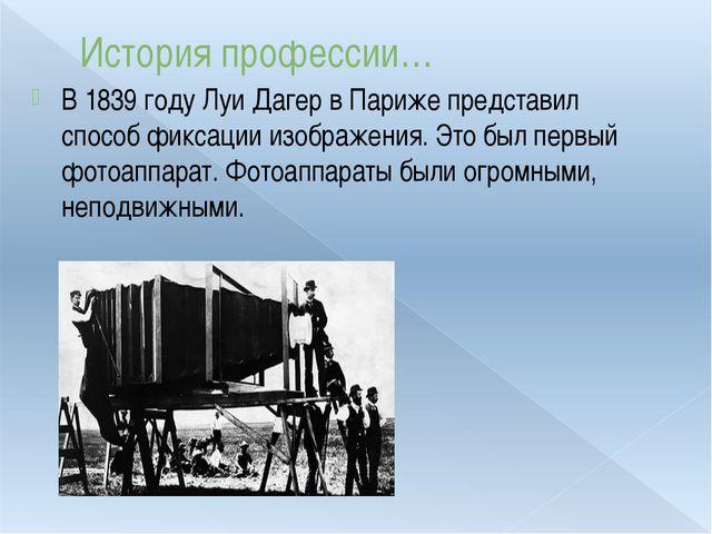 История профессии… В 1839 году Луи Дагер в Париже представил способ фиксации...