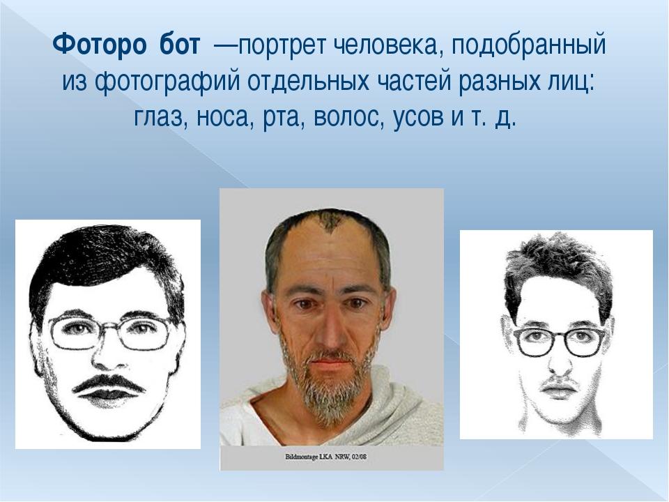 Фоторо́бот —портрет человека, подобранный из фотографий отдельных частей раз...