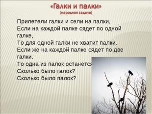 Прилетели галки и сели на палки, Если на каждой палке сядет по одной галке, Т