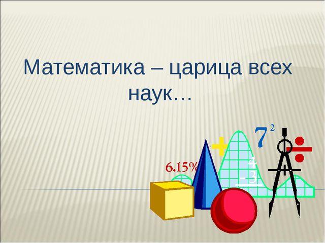 Математика – царица всех наук…