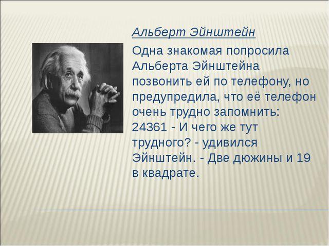 Альберт Эйнштейн Одна знакомая попросила Альберта Эйнштейна позвонить ей по т...