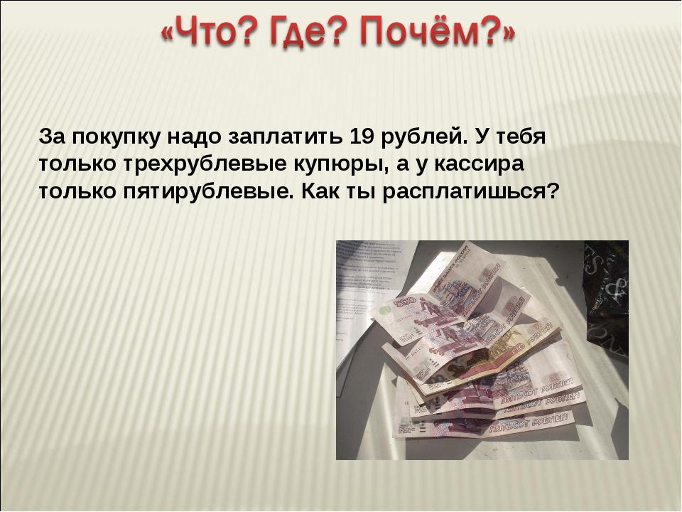 За покупку надо заплатить 19 рублей. У тебя только трехрублевые купюры, а у к...