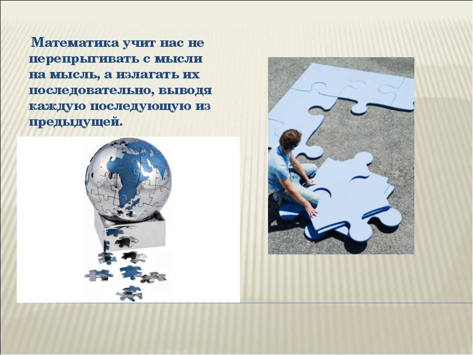 Математика учит нас не перепрыгивать с мысли на мысль, а излагать их последо...