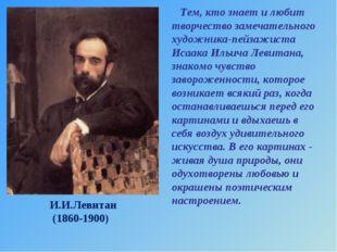 И.И.Левитан (1860-1900) Тем, кто знает и любит творчество замечательного худ