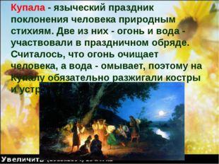 Купала - языческий праздник поклонения человека природным стихиям. Две из них