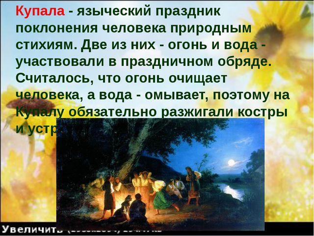 Купала - языческий праздник поклонения человека природным стихиям. Две из них...