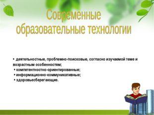 • деятельностные, проблемно-поисковые, согласно изучаемой теме и возрастным о