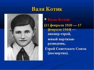Валя Котик Валя Котик (11 февраля 1930— 17 февраля 1944)— пионер-герой, юны