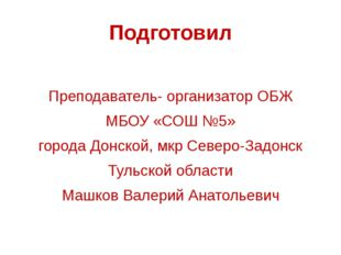 Подготовил Преподаватель- организатор ОБЖ МБОУ «СОШ №5» города Донской, мкр С