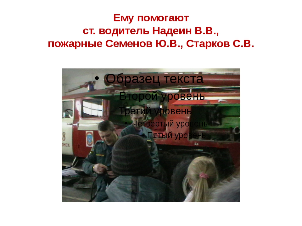Ему помогают ст. водитель Надеин В.В., пожарные Семенов Ю.В., Старков С.В.