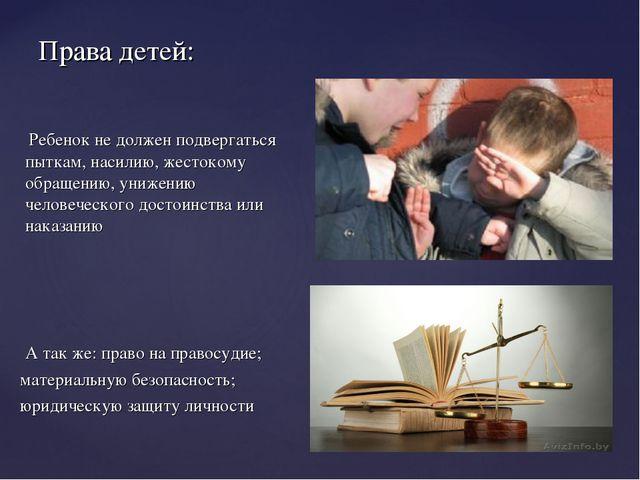Права детей: Ребенок не должен подвергаться пыткам, насилию, жестокому обраще...
