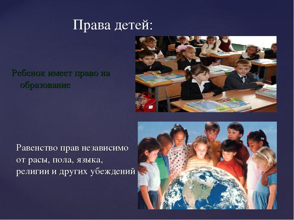 Права детей: Ребенок имеет право на образование Равенство прав независимо от...