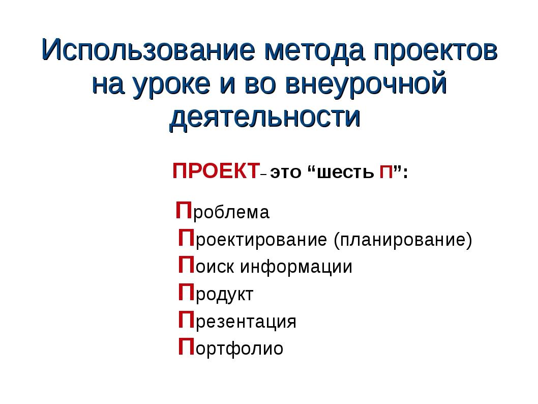 Использование метода проектов на уроке и во внеурочной деятельности ПРОЕКТ– э...