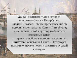 Цель: познакомиться с историей основания Санкт – Петербурга. Задачи: - созда