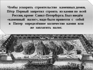 Чтобы ускорить строительство каменных домов, Пётр Первый запретил строить из