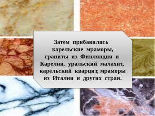 Затем прибавились карельские мраморы, граниты из Финляндии и Карелии, уральс