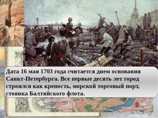 Дата 16 мая 1703 года считается днем основания Санкт-Петербурга. Все первые