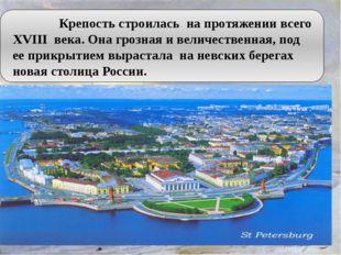 Крепость строилась на протяжении всего XVIII века. Она грозная и величестве