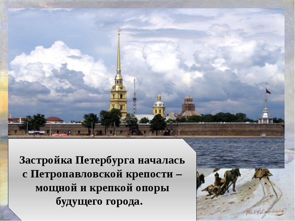 Застройка Петербурга началась с Петропавловской крепости – мощной и крепкой о...