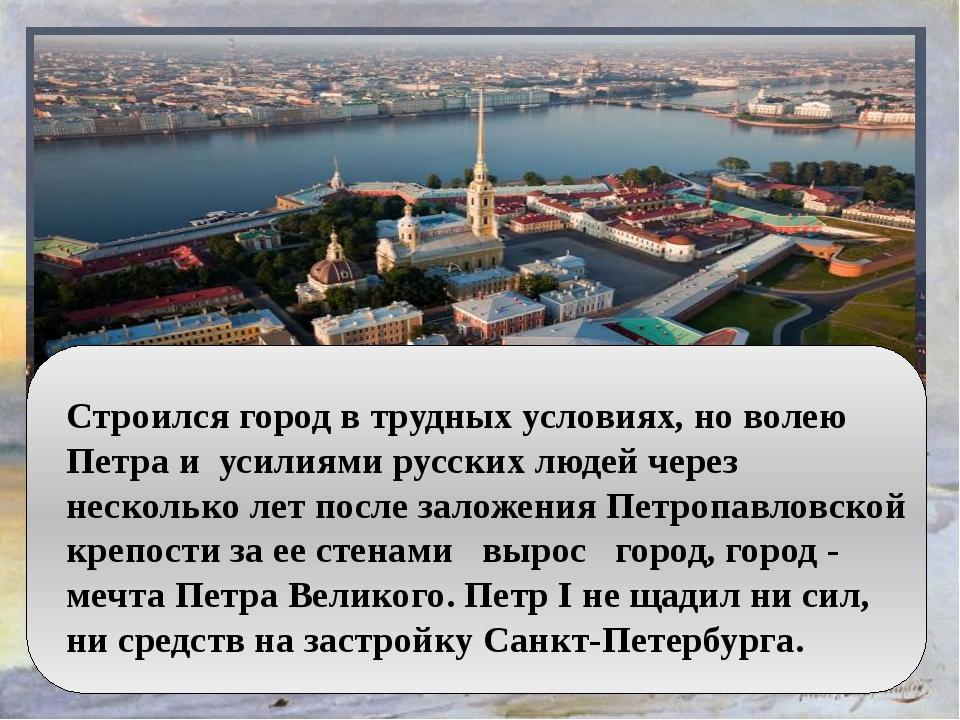 Строился город в трудных условиях, но волею Петра и усилиями русских людей ч...