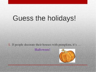 Guess the holidays! If people decorate their houses with pumpkins, it's … Hal