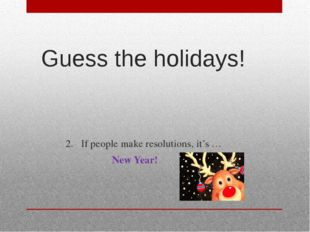 Guess the holidays! 2.If people make resolutions, it's … New Year!