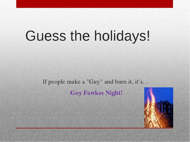 """Guess the holidays! If people make a """"Guy"""" and burn it, it's… Guy Fawkes Night!"""