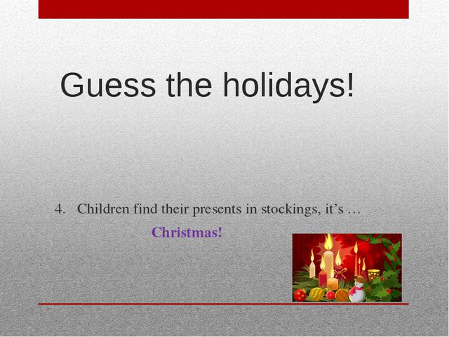Guess the holidays! 4.Children find their presents in stockings, it's … Chri...