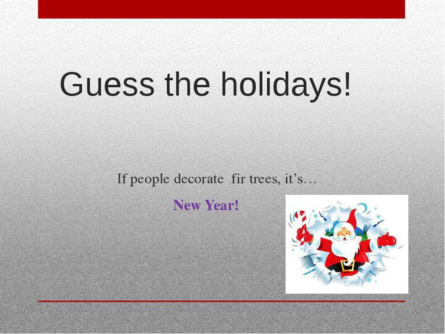 Guess the holidays! If people decorate fir trees, it's… New Year!