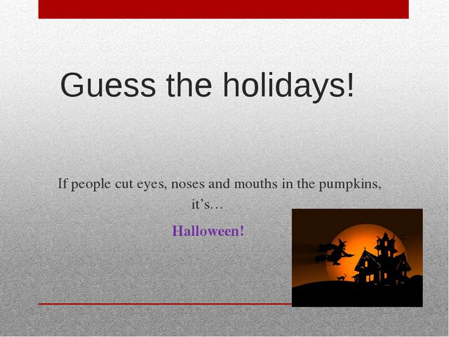 Guess the holidays! If people cut eyes, noses and mouths in the pumpkins, it...
