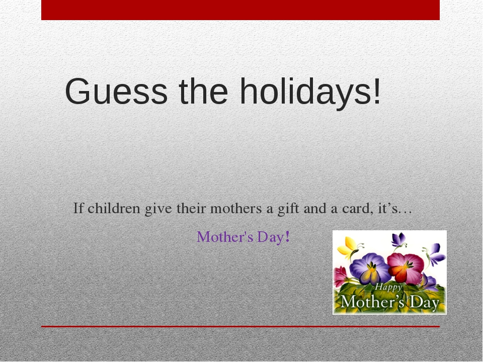 Guess the holidays! If children give their mothers a gift and a card, it's… M...